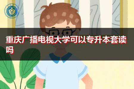 重庆广播电视大学可以专升本套读吗