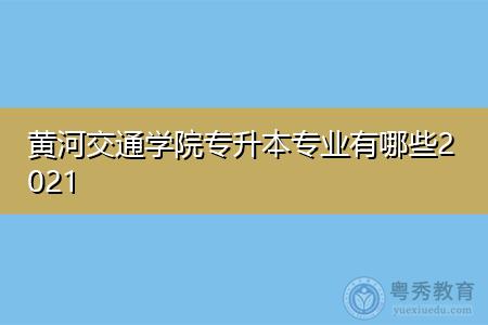 黄河交通学院专升本专业有哪些2021