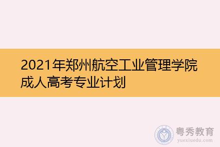 2021年郑州航空工业管理学院成人高考专业计划