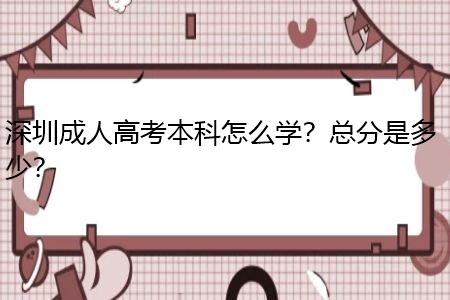 深圳成人高考本科怎么学?总分是多少?