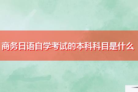 商务日语自学考试的本科科目是什么