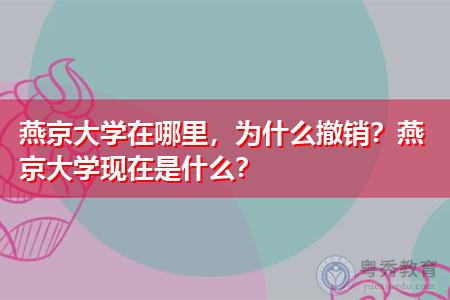 燕京大学在哪里,为什么撤销?燕京大学现在是什么?