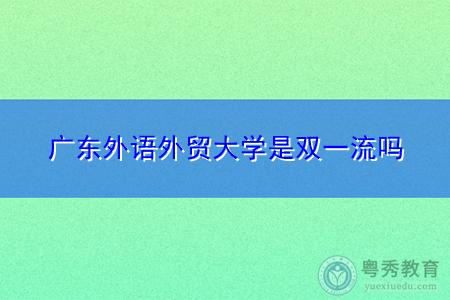 广东外语外贸大学是双一流吗,广州中医药大学是211院校吗