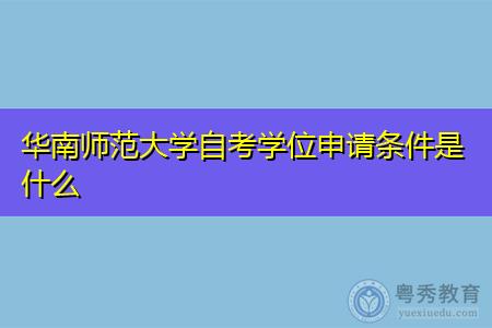 华南师范大学自考学位申请条件是什么