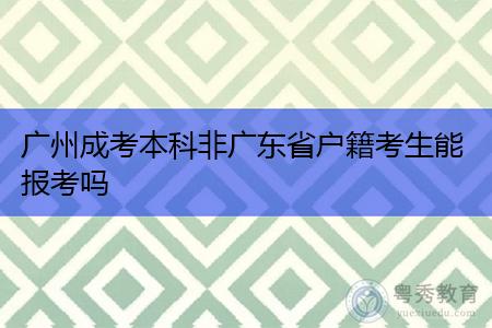 广州成考本科非广东省户籍考生能报考吗