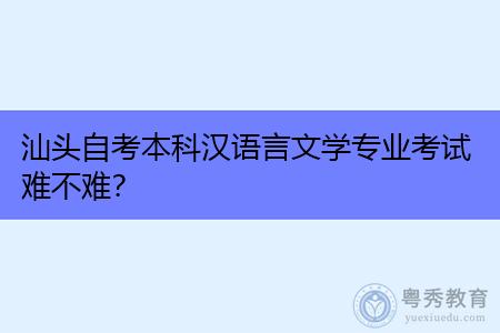 汕头自考本科汉语言文学专业考试难不难?