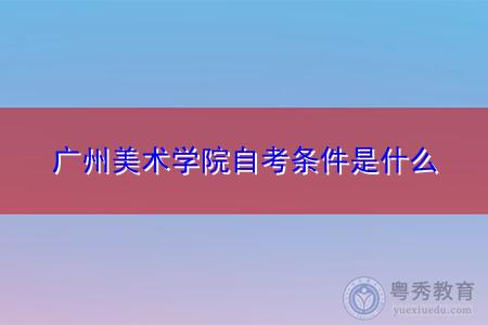 广州美术学院自考条件是什么