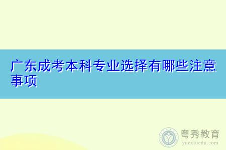 广东成考本科专业选择有哪些注意事项