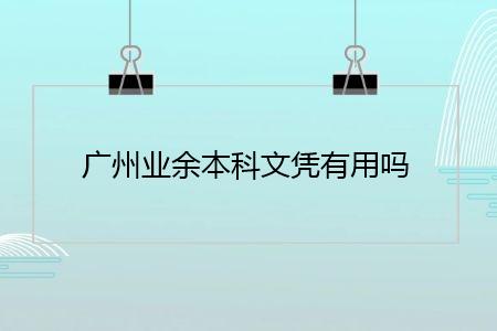 广州业余本科文凭有用吗