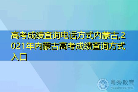 高考成绩查询电话方式内蒙古,2021年内蒙古高考成绩查询方式入口