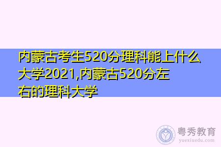 内蒙古考生520分理科能上什么大学2021,内蒙古520分左右的理科大学