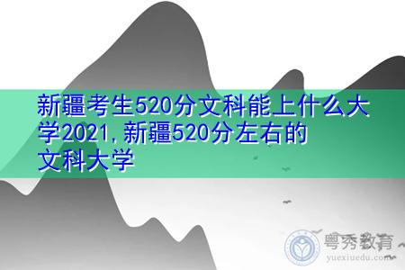 新疆考生520分文科能上什么大学2021,新疆520分左右的文科大学