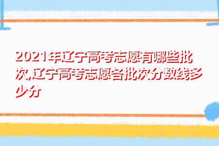 2021年辽宁高考志愿有哪些批次,辽宁高考志愿各批次分数线多少分