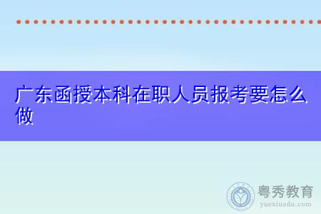 广东函授本科在职人员报考要怎么做