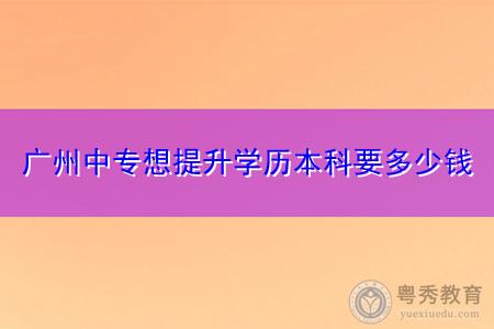 广州中专想提升学历本科要多少钱?