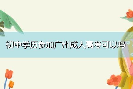 初中学历参加广州成人高考可以吗