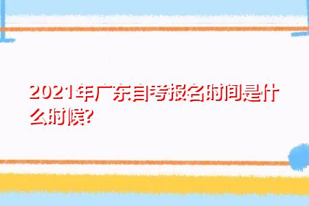 2021年广东自考报名时间是什么时候?
