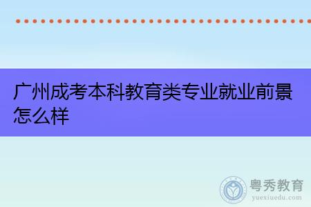 广州成考本科教育类专业就业前景怎么样