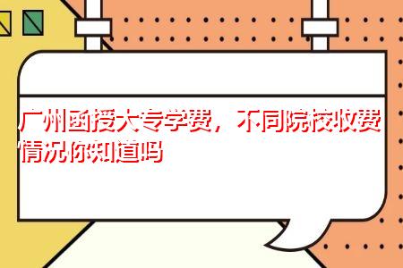 广州函授大专学费,不同院校收费情况你知道吗