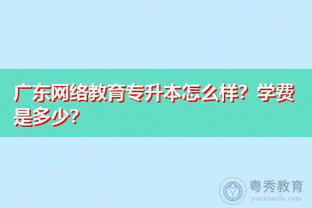 广东网络教育专升本怎么样?学费是多少?