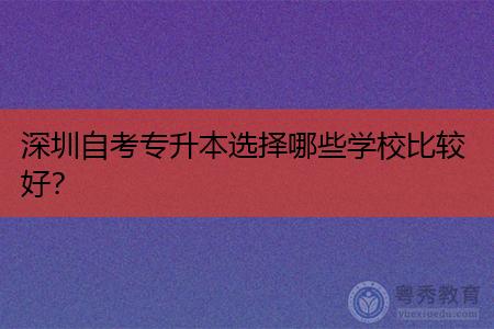 深圳自考专升本选择哪些学校比较好?