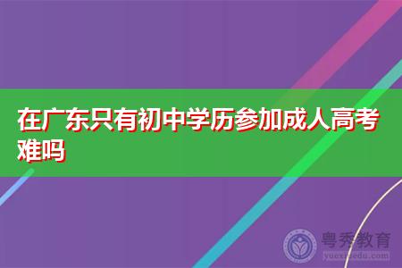 在广东只有初中学历参加成人高考难吗