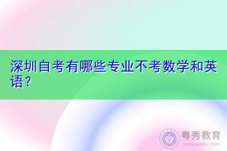 深圳自考有哪些专业不考数学和英语?