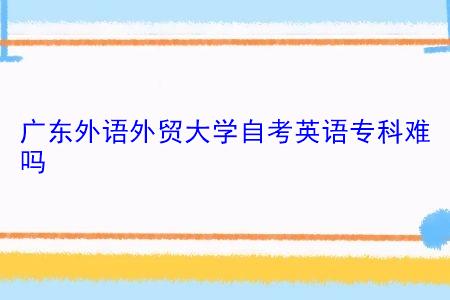 广东外语外贸大学自考英语专科难吗