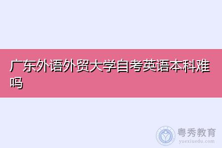 广东外语外贸大学自考英语本科难吗