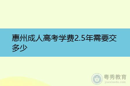 惠州成人高考学费2.5年需要交多少