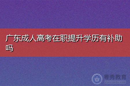 广东成人高考在职提升学历有补助吗