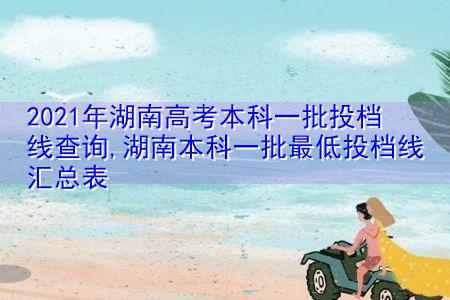 2021年湖南高考本科一批投档线查询(附投档分数线汇总表)