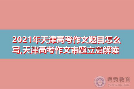 2021年天津高考作文题目怎么写,如何进行审题立意解读?