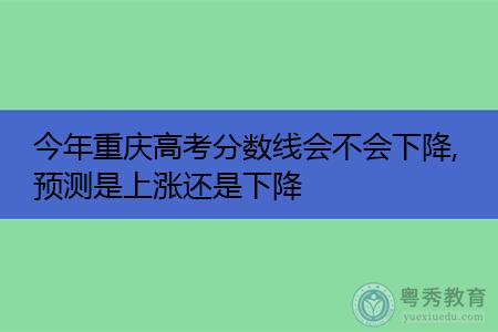 2021年重庆高考分数线会不会下降,专科院校名单有哪些?