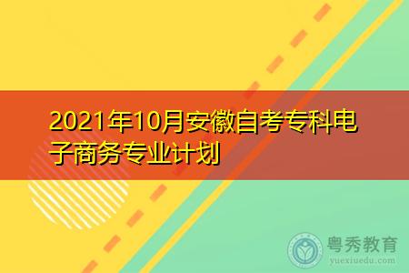 2021年10月安徽自考专科电子商务专业计划(附课程汇总表)