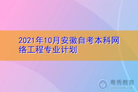 2021年10月安徽自考本科网络工程专业计划(附课程汇总表)