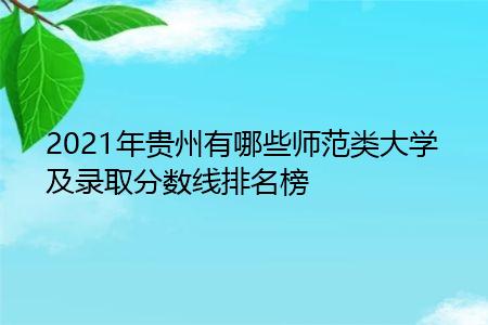 2021年贵州有哪些师范类大学及录取分数线排名榜