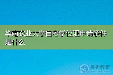 华南农业大学自考学位证申请条件是什么