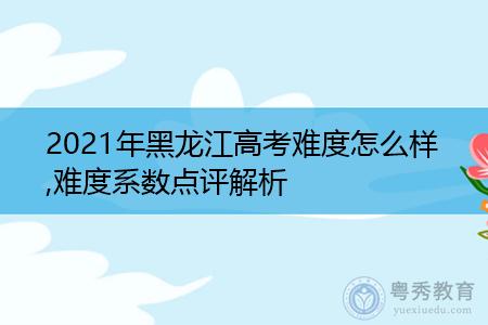 2021年黑龙江高考难度怎么样,难度系数点评解析
