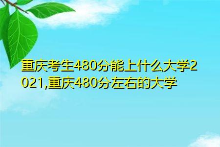 2021重庆考生480分能上什么大学(附最低录取分数线汇总表)