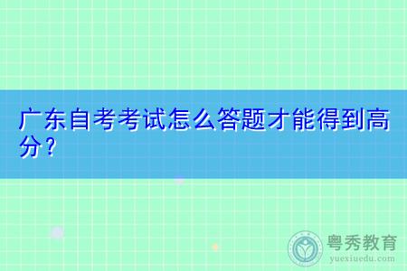 广东自考考试怎么答题才能得到高分?