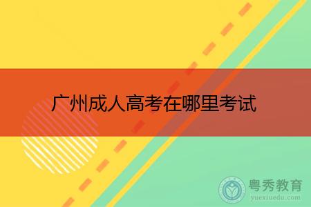 广州成人高考在哪里考试