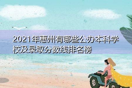 2021年惠州有哪些公办本科学校及录取分数线排名榜
