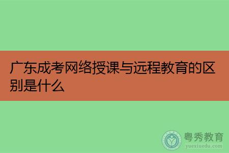广东成考网络授课与远程教育的区别是什么?