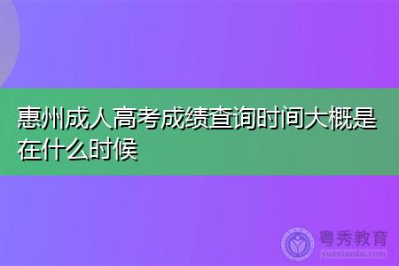 惠州成人高考成绩查询时间大概是在什么时候?