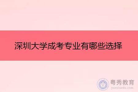 深圳大学成考高升专和专升本专业有哪些选择