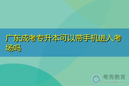 广东成考专升本可以带手机进入考场吗