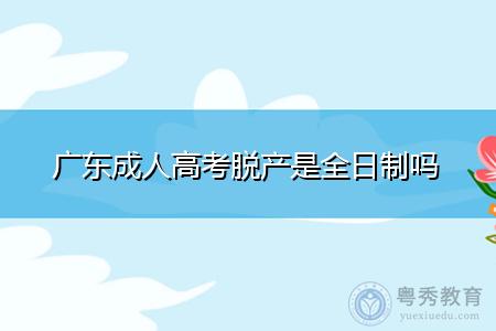 广东成人高考脱产是全日制吗