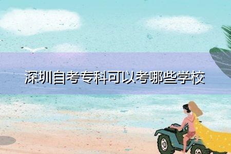 深圳自考专科可以考哪些学校,招生专业和报名条件有哪些?