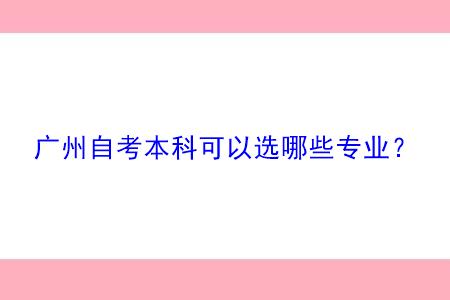 广州自考本科可以选哪些专业?